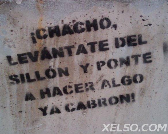 ChaCho , levantante del Sillon y ponte A hacer algo ya Cabrón!